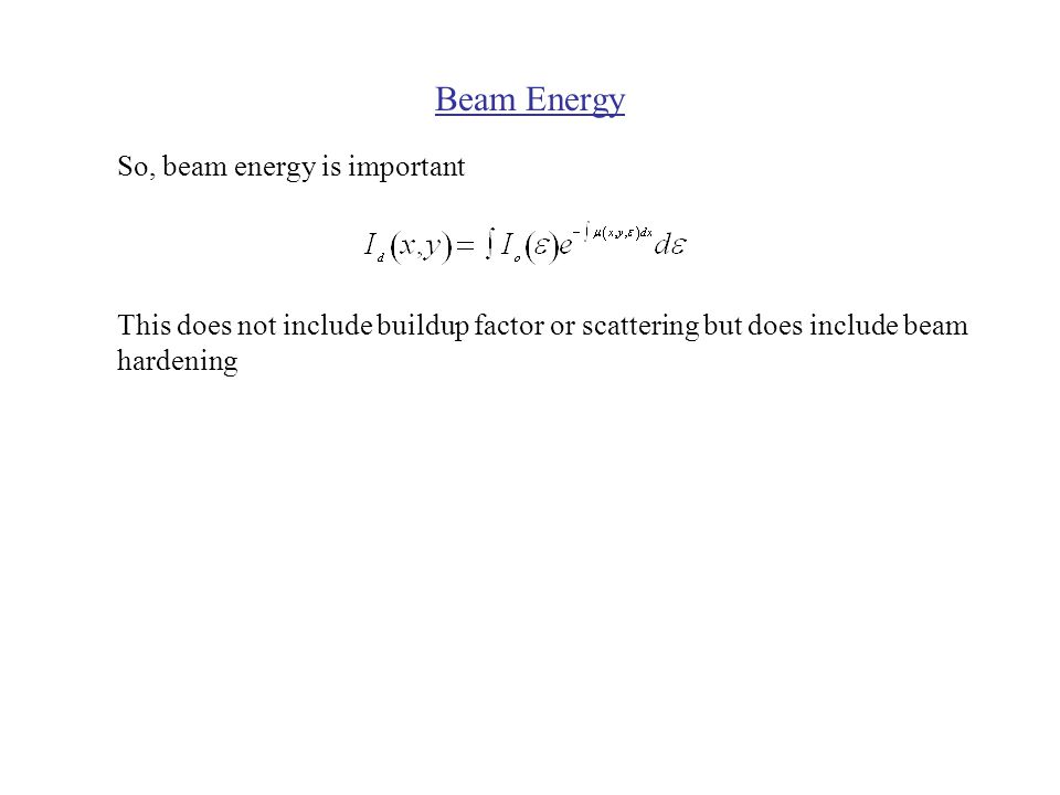 Beam Energy So, beam energy is important This does not include buildup factor or scattering but does include beam hardening