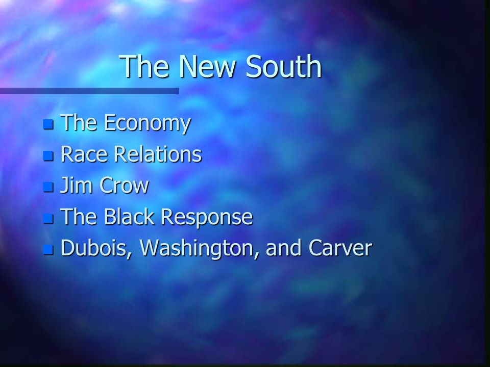 The New South n The Economy n Race Relations n Jim Crow n The Black Response n Dubois, Washington, and Carver