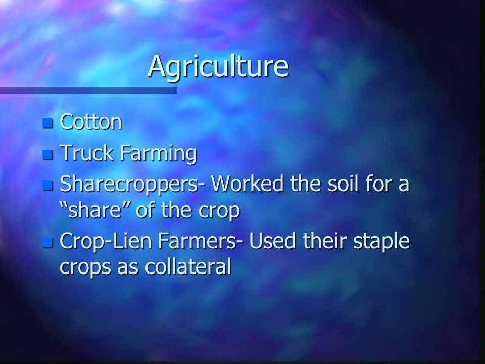 Agriculture n Cotton n Truck Farming n Sharecroppers- Worked the soil for a share of the crop n Crop-Lien Farmers- Used their staple crops as collateral