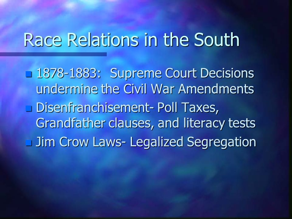 Race Relations in the South n : Supreme Court Decisions undermine the Civil War Amendments n Disenfranchisement- Poll Taxes, Grandfather clauses, and literacy tests n Jim Crow Laws- Legalized Segregation