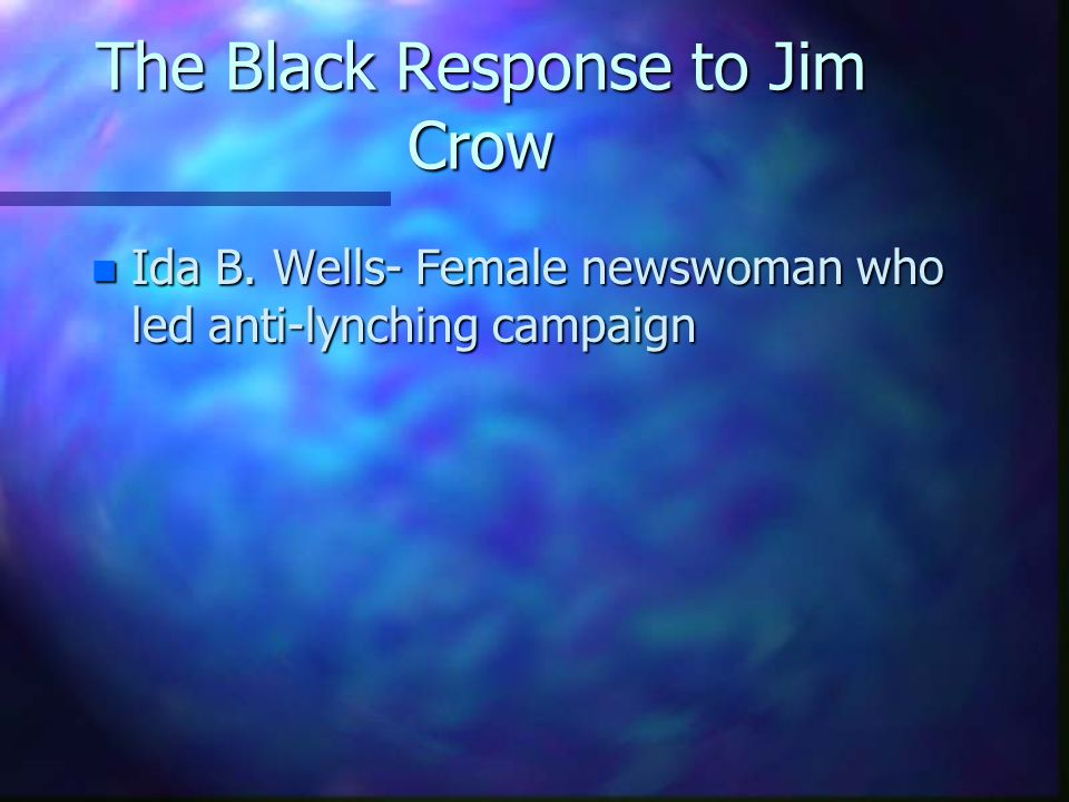 The Black Response to Jim Crow n Ida B. Wells- Female newswoman who led anti-lynching campaign