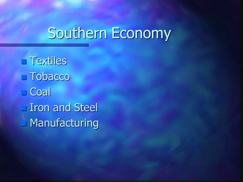 Southern Economy n Textiles n Tobacco n Coal n Iron and Steel n Manufacturing