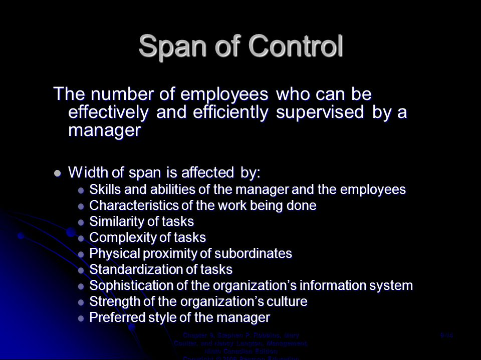 Span of Control The number of employees who can be effectively and efficiently supervised by a manager Width of span is affected by: Width of span is affected by: Skills and abilities of the manager and the employees Skills and abilities of the manager and the employees Characteristics of the work being done Characteristics of the work being done Similarity of tasks Similarity of tasks Complexity of tasks Complexity of tasks Physical proximity of subordinates Physical proximity of subordinates Standardization of tasks Standardization of tasks Sophistication of the organization's information system Sophistication of the organization's information system Strength of the organization's culture Strength of the organization's culture Preferred style of the manager Preferred style of the manager Chapter 9, Stephen P.