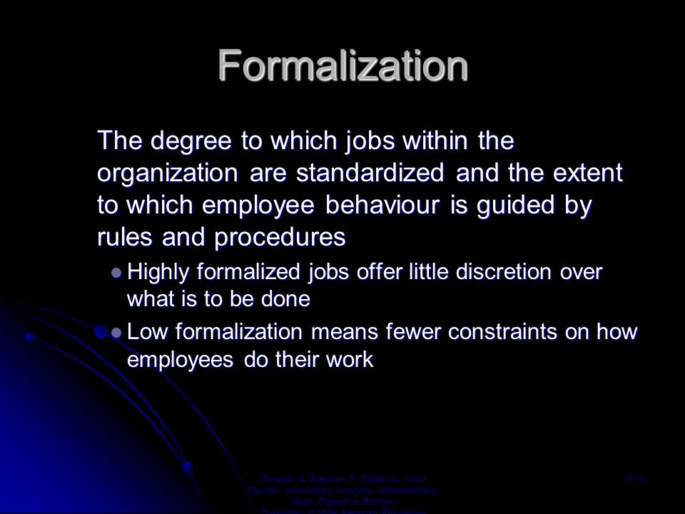 Formalization The degree to which jobs within the organization are standardized and the extent to which employee behaviour is guided by rules and procedures Highly formalized jobs offer little discretion over what is to be done Highly formalized jobs offer little discretion over what is to be done Low formalization means fewer constraints on how employees do their work Low formalization means fewer constraints on how employees do their work Chapter 9, Stephen P.