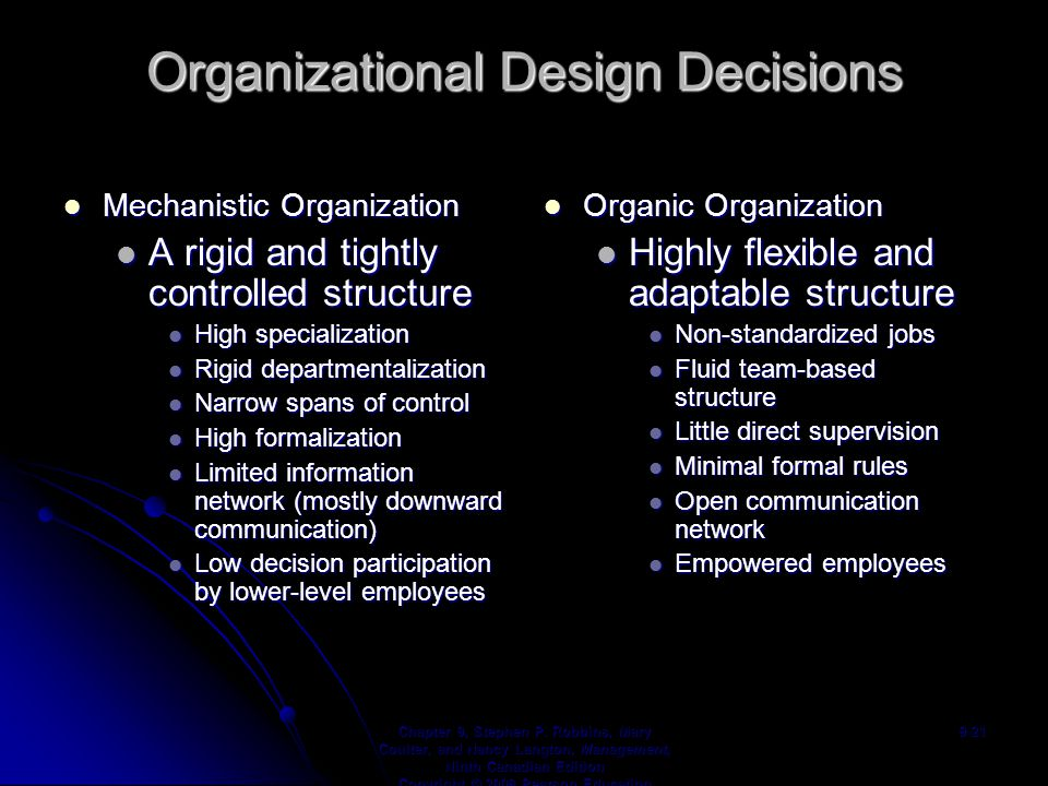 Mechanistic Organization Mechanistic Organization A rigid and tightly controlled structure A rigid and tightly controlled structure High specialization High specialization Rigid departmentalization Rigid departmentalization Narrow spans of control Narrow spans of control High formalization High formalization Limited information network (mostly downward communication) Limited information network (mostly downward communication) Low decision participation by lower-level employees Low decision participation by lower-level employees Organic Organization Organic Organization Highly flexible and adaptable structure Non-standardized jobs Fluid team-based structure Little direct supervision Minimal formal rules Open communication network Empowered employees Chapter 9, Stephen P.