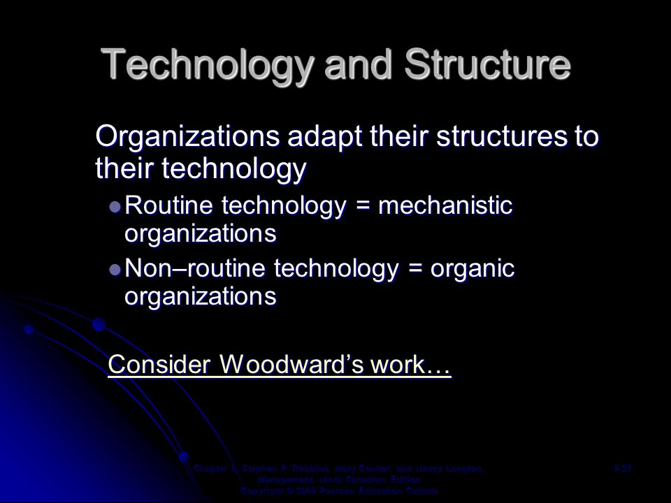 Technology and Structure Organizations adapt their structures to their technology Routine technology = mechanistic organizations Routine technology = mechanistic organizations Non–routine technology = organic organizations Non–routine technology = organic organizations Consider Woodward's work… Consider Woodward's work… Chapter 9, Stephen P.