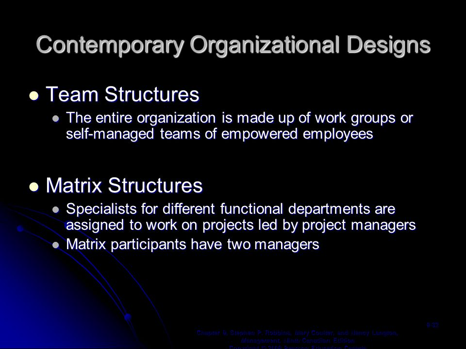 Contemporary Organizational Designs Team Structures Team Structures The entire organization is made up of work groups or self-managed teams of empowered employees The entire organization is made up of work groups or self-managed teams of empowered employees Matrix Structures Matrix Structures Specialists for different functional departments are assigned to work on projects led by project managers Specialists for different functional departments are assigned to work on projects led by project managers Matrix participants have two managers Matrix participants have two managers Chapter 9, Stephen P.