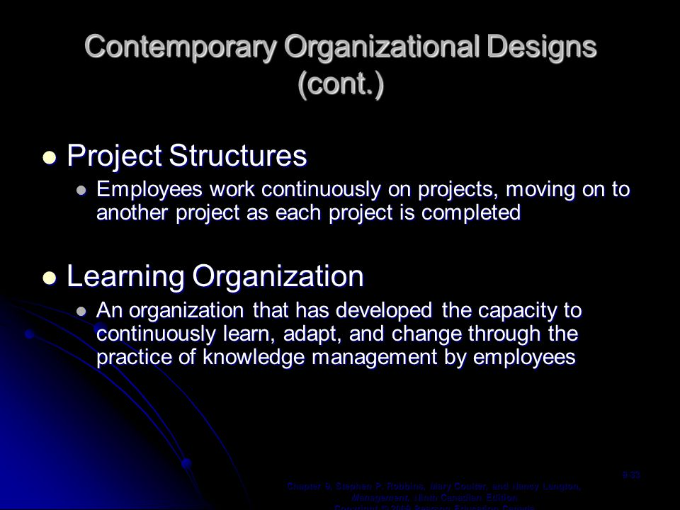 Contemporary Organizational Designs (cont.) Project Structures Project Structures Employees work continuously on projects, moving on to another project as each project is completed Employees work continuously on projects, moving on to another project as each project is completed Learning Organization Learning Organization An organization that has developed the capacity to continuously learn, adapt, and change through the practice of knowledge management by employees An organization that has developed the capacity to continuously learn, adapt, and change through the practice of knowledge management by employees Chapter 9, Stephen P.