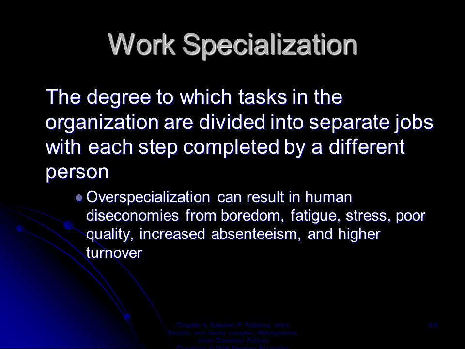 Work Specialization The degree to which tasks in the organization are divided into separate jobs with each step completed by a different person Overspecialization can result in human diseconomies from boredom, fatigue, stress, poor quality, increased absenteeism, and higher turnover Overspecialization can result in human diseconomies from boredom, fatigue, stress, poor quality, increased absenteeism, and higher turnover Chapter 9, Stephen P.