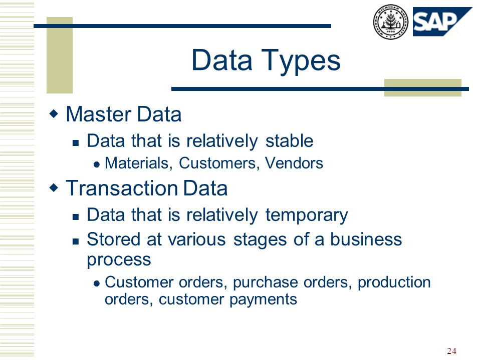 24 Data Types  Master Data Data that is relatively stable Materials, Customers, Vendors  Transaction Data Data that is relatively temporary Stored at various stages of a business process Customer orders, purchase orders, production orders, customer payments