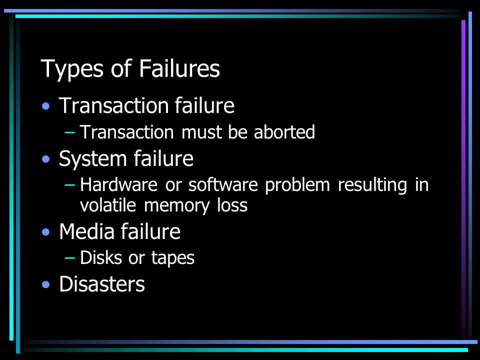 Types of Failures Transaction failure –Transaction must be aborted System failure –Hardware or software problem resulting in volatile memory loss Media failure –Disks or tapes Disasters