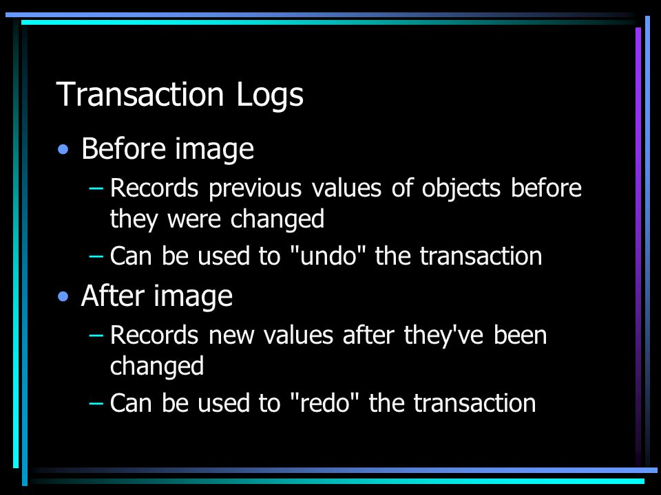 Transaction Logs Before image –Records previous values of objects before they were changed –Can be used to undo the transaction After image –Records new values after they ve been changed –Can be used to redo the transaction