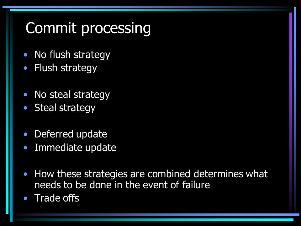 Commit processing No flush strategy Flush strategy No steal strategy Steal strategy Deferred update Immediate update How these strategies are combined determines what needs to be done in the event of failure Trade offs