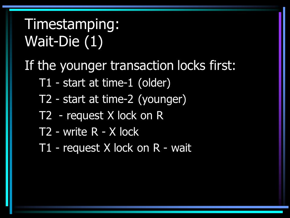Timestamping: Wait-Die (1) If the younger transaction locks first: T1 - start at time-1 (older) T2 - start at time-2 (younger) T2 - request X lock on R T2 - write R - X lock T1 - request X lock on R - wait