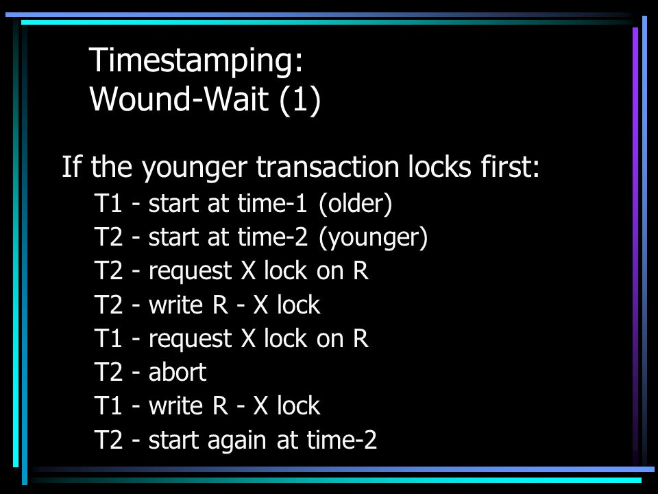 Timestamping: Wound-Wait (1) If the younger transaction locks first: T1 - start at time-1 (older) T2 - start at time-2 (younger) T2 - request X lock on R T2 - write R - X lock T1 - request X lock on R T2 - abort T1 - write R - X lock T2 - start again at time-2