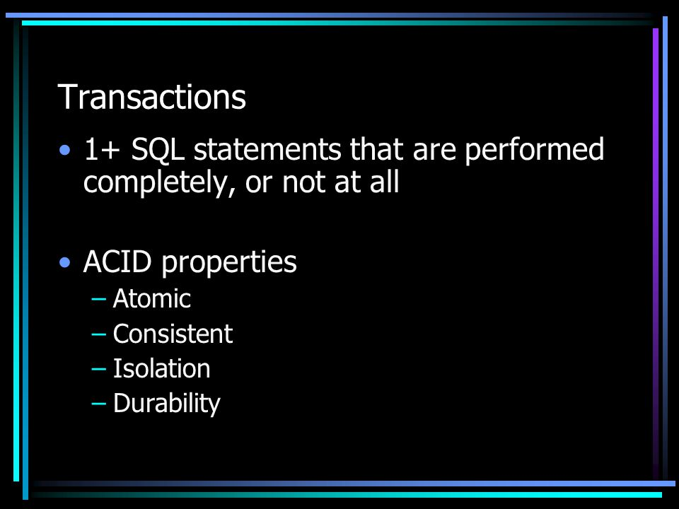 Transactions 1+ SQL statements that are performed completely, or not at all ACID properties –Atomic –Consistent –Isolation –Durability