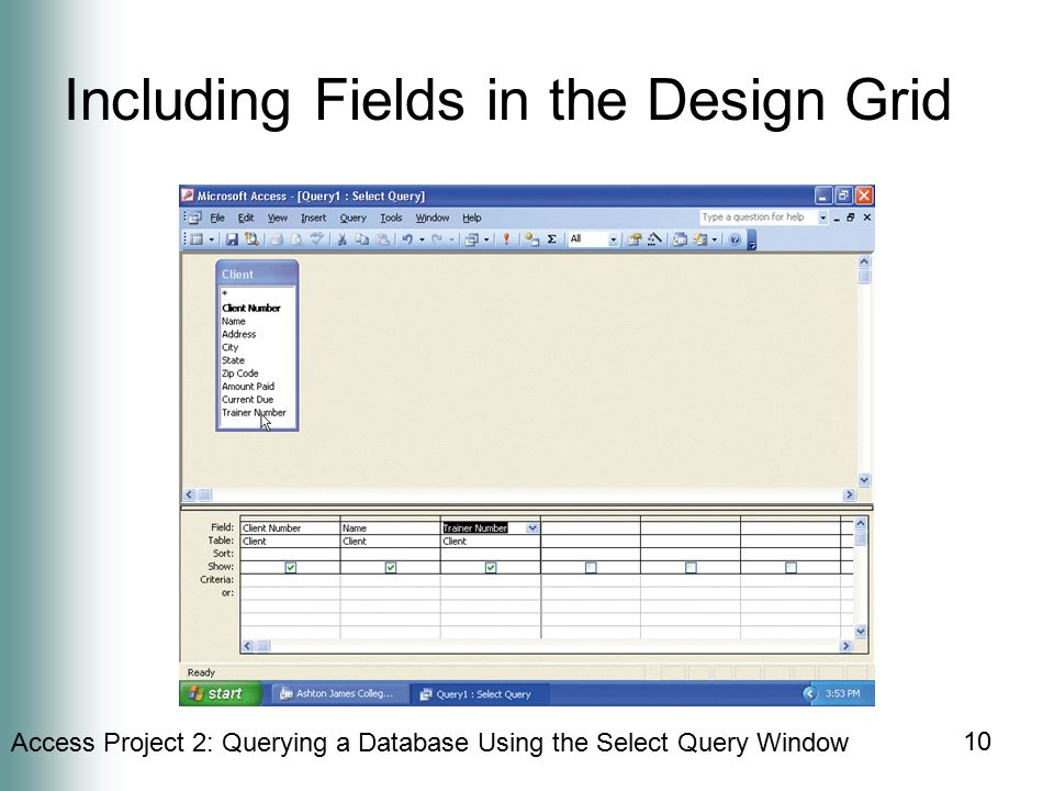 Access Project 2: Querying a Database Using the Select Query Window 10 Including Fields in the Design Grid