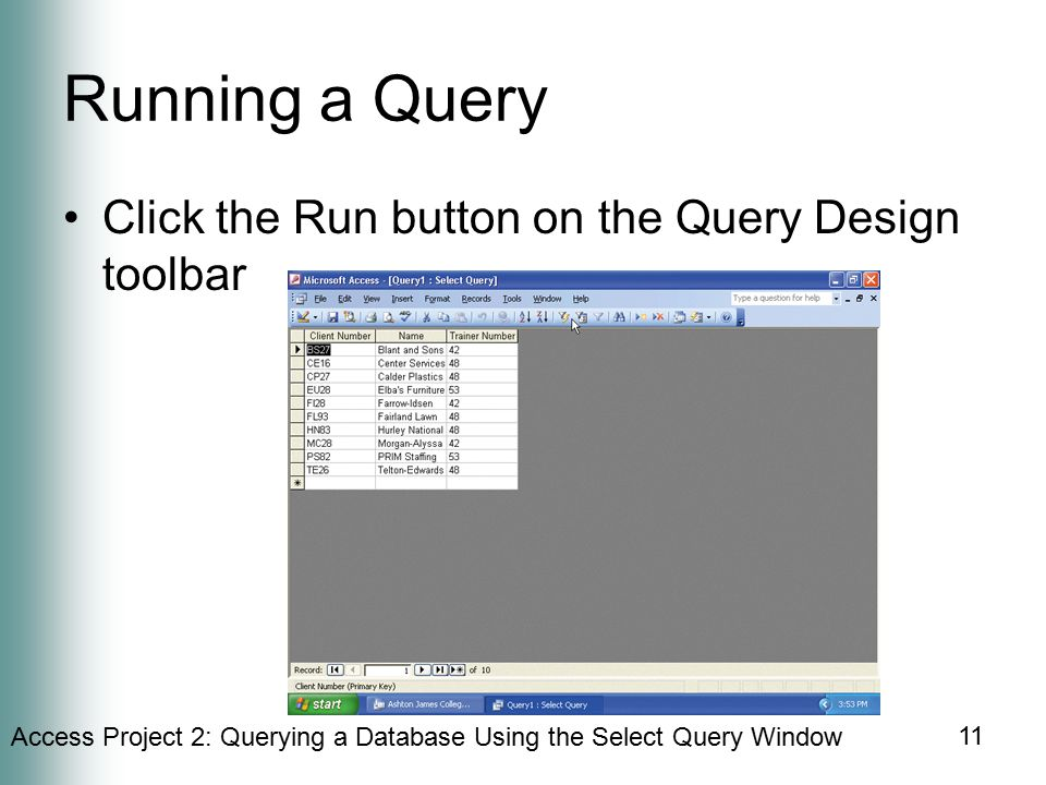 Access Project 2: Querying a Database Using the Select Query Window 11 Running a Query Click the Run button on the Query Design toolbar