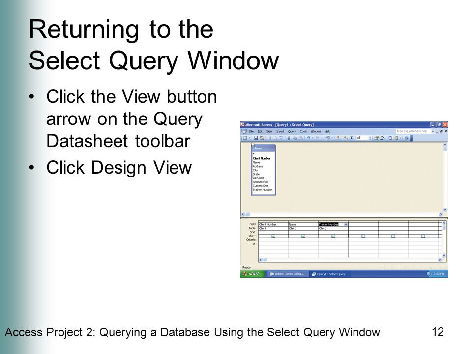 Access Project 2: Querying a Database Using the Select Query Window 12 Returning to the Select Query Window Click the View button arrow on the Query Datasheet toolbar Click Design View