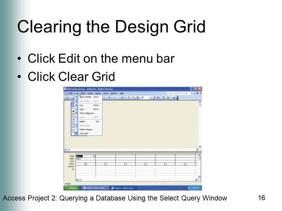 Access Project 2: Querying a Database Using the Select Query Window 16 Clearing the Design Grid Click Edit on the menu bar Click Clear Grid