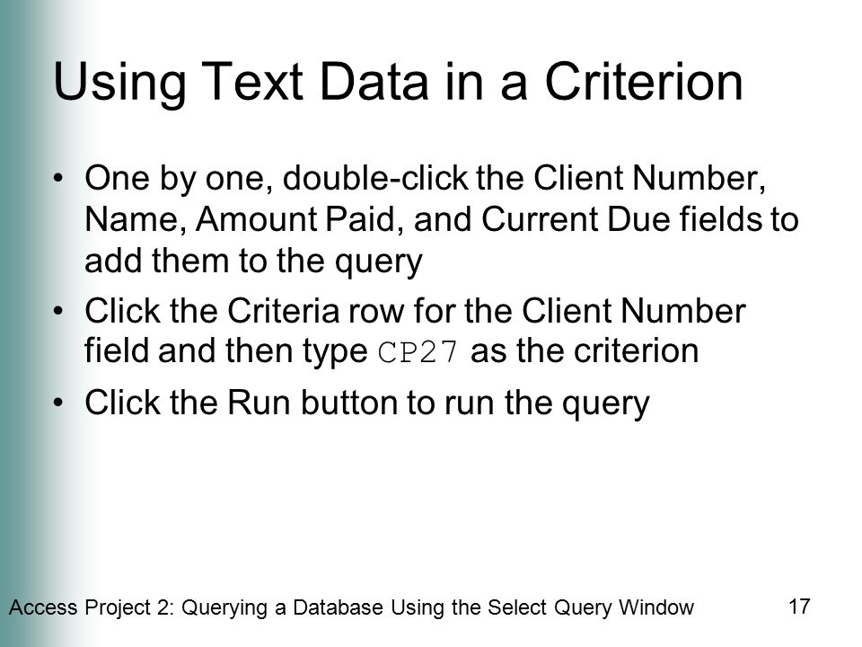 Access Project 2: Querying a Database Using the Select Query Window 17 Using Text Data in a Criterion One by one, double-click the Client Number, Name, Amount Paid, and Current Due fields to add them to the query Click the Criteria row for the Client Number field and then type CP27 as the criterion Click the Run button to run the query