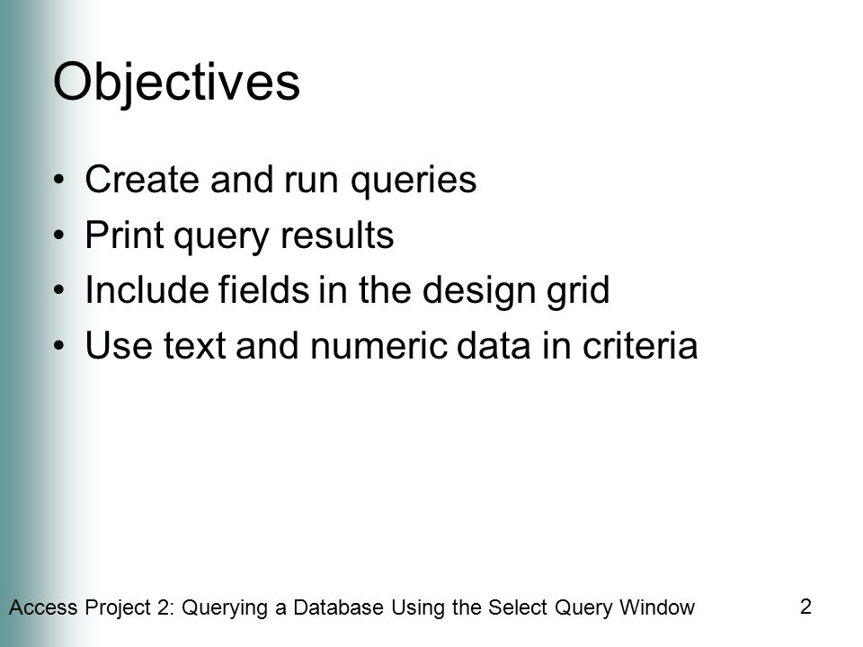 Access Project 2: Querying a Database Using the Select Query Window 2 Objectives Create and run queries Print query results Include fields in the design grid Use text and numeric data in criteria