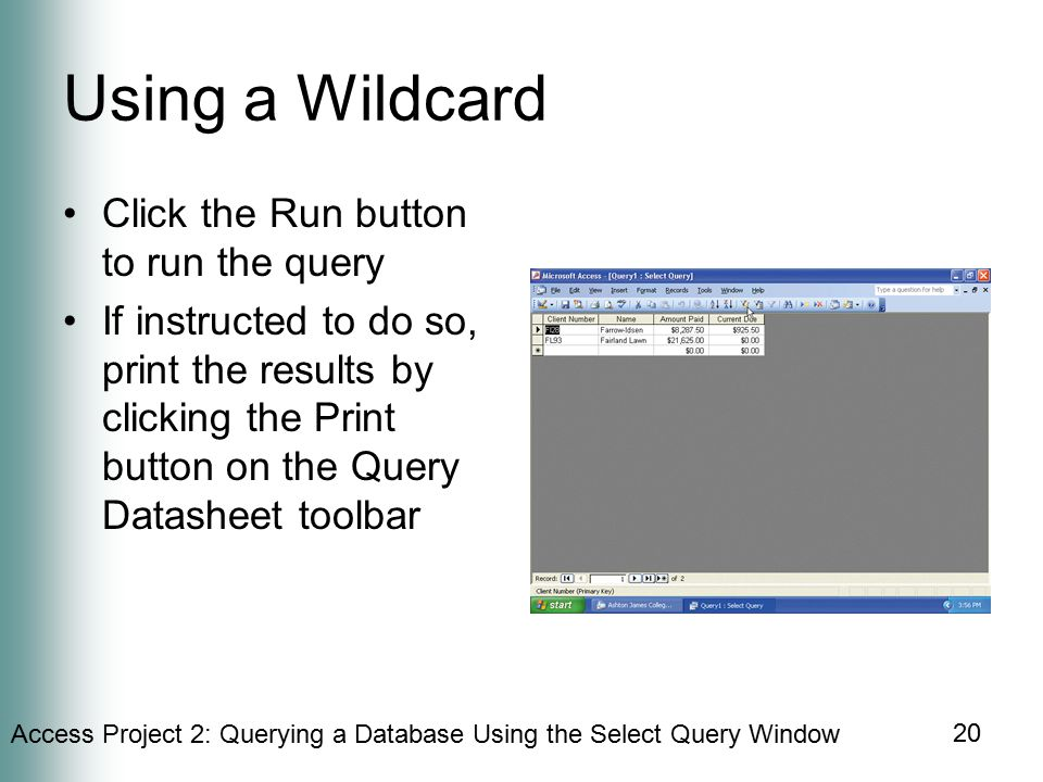 Access Project 2: Querying a Database Using the Select Query Window 20 Using a Wildcard Click the Run button to run the query If instructed to do so, print the results by clicking the Print button on the Query Datasheet toolbar