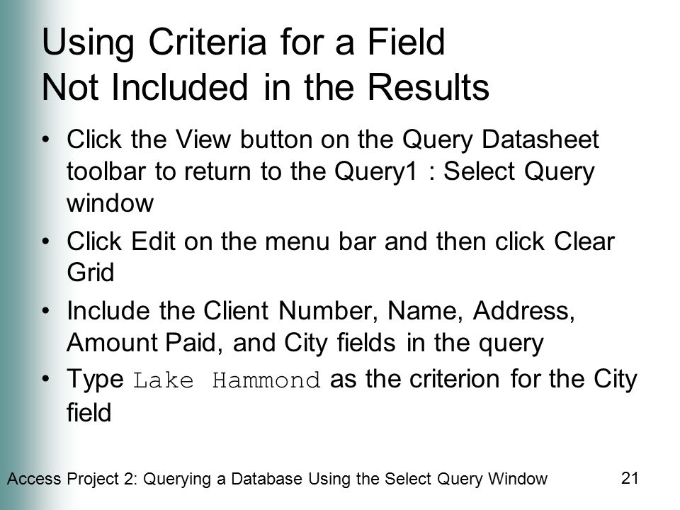 Access Project 2: Querying a Database Using the Select Query Window 21 Using Criteria for a Field Not Included in the Results Click the View button on the Query Datasheet toolbar to return to the Query1 : Select Query window Click Edit on the menu bar and then click Clear Grid Include the Client Number, Name, Address, Amount Paid, and City fields in the query Type Lake Hammond as the criterion for the City field