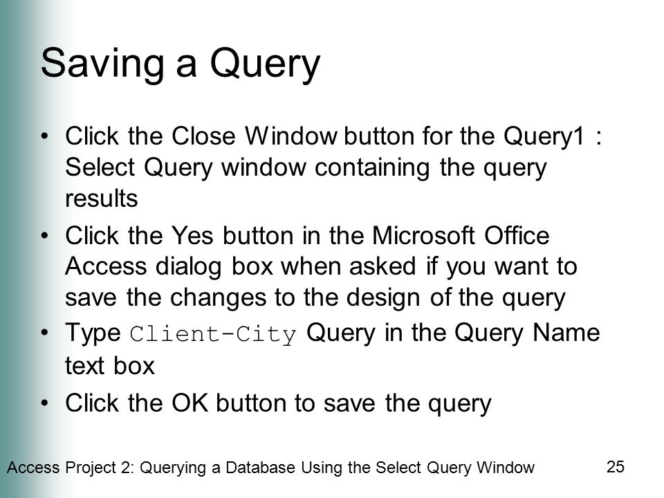 Access Project 2: Querying a Database Using the Select Query Window 25 Saving a Query Click the Close Window button for the Query1 : Select Query window containing the query results Click the Yes button in the Microsoft Office Access dialog box when asked if you want to save the changes to the design of the query Type Client-City Query in the Query Name text box Click the OK button to save the query