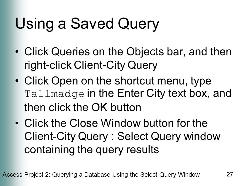 Access Project 2: Querying a Database Using the Select Query Window 27 Using a Saved Query Click Queries on the Objects bar, and then right-click Client-City Query Click Open on the shortcut menu, type Tallmadge in the Enter City text box, and then click the OK button Click the Close Window button for the Client-City Query : Select Query window containing the query results