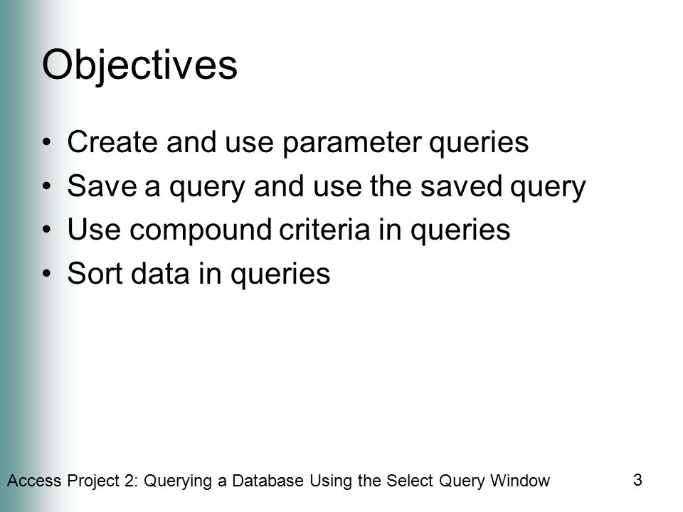 Access Project 2: Querying a Database Using the Select Query Window 3 Objectives Create and use parameter queries Save a query and use the saved query Use compound criteria in queries Sort data in queries