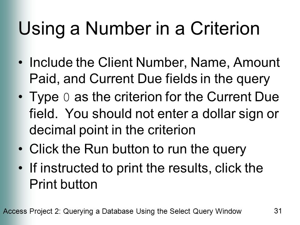 Access Project 2: Querying a Database Using the Select Query Window 31 Using a Number in a Criterion Include the Client Number, Name, Amount Paid, and Current Due fields in the query Type 0 as the criterion for the Current Due field.