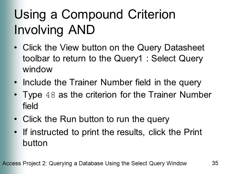Access Project 2: Querying a Database Using the Select Query Window 35 Using a Compound Criterion Involving AND Click the View button on the Query Datasheet toolbar to return to the Query1 : Select Query window Include the Trainer Number field in the query Type 48 as the criterion for the Trainer Number field Click the Run button to run the query If instructed to print the results, click the Print button