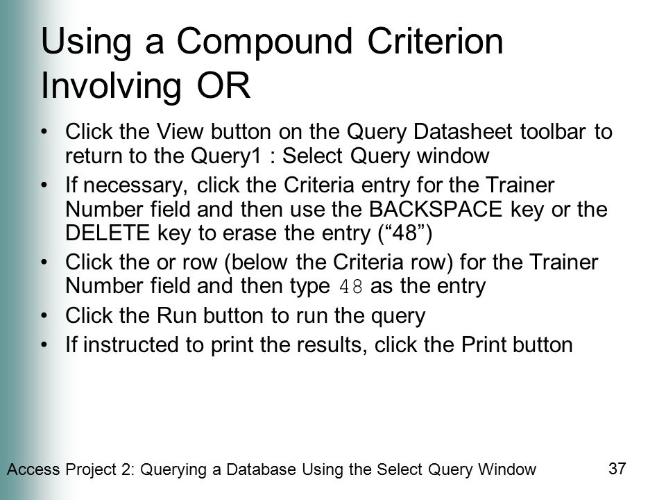 Access Project 2: Querying a Database Using the Select Query Window 37 Using a Compound Criterion Involving OR Click the View button on the Query Datasheet toolbar to return to the Query1 : Select Query window If necessary, click the Criteria entry for the Trainer Number field and then use the BACKSPACE key or the DELETE key to erase the entry ( 48 ) Click the or row (below the Criteria row) for the Trainer Number field and then type 48 as the entry Click the Run button to run the query If instructed to print the results, click the Print button