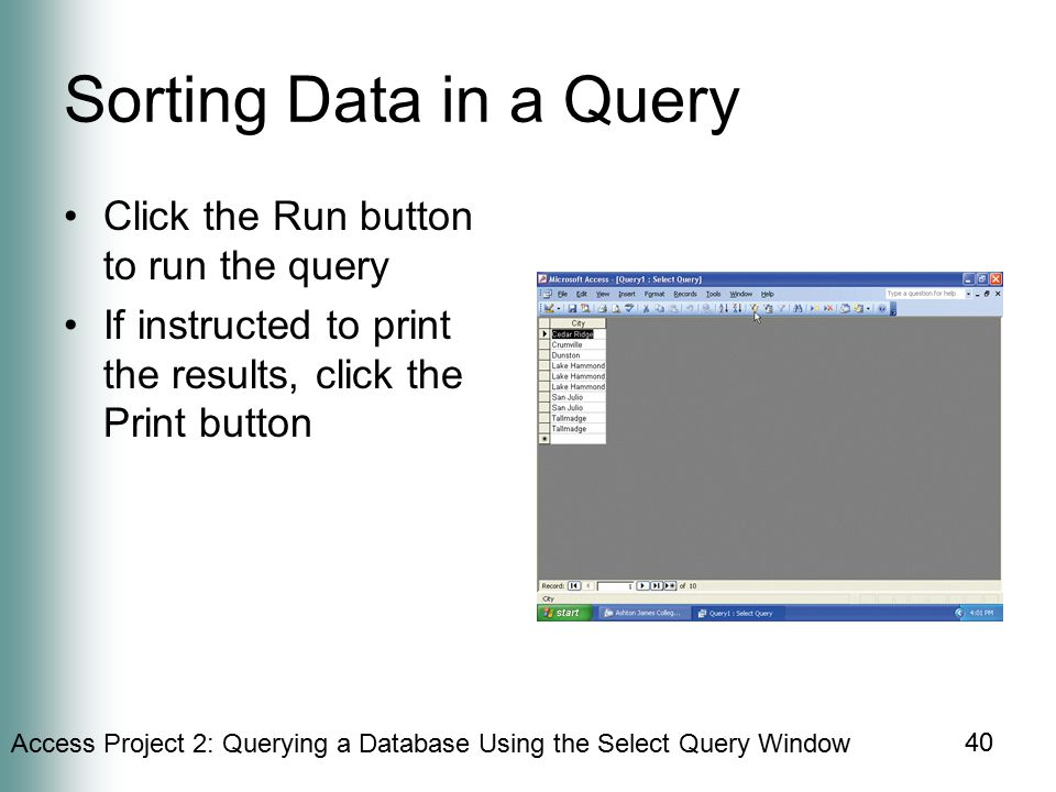 Access Project 2: Querying a Database Using the Select Query Window 40 Sorting Data in a Query Click the Run button to run the query If instructed to print the results, click the Print button