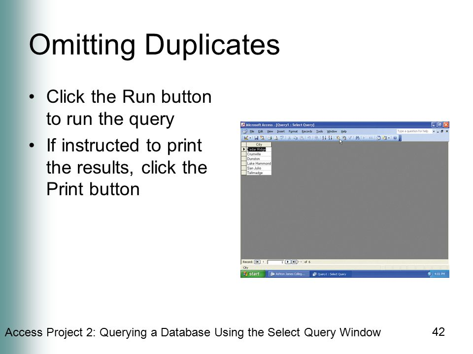 Access Project 2: Querying a Database Using the Select Query Window 42 Omitting Duplicates Click the Run button to run the query If instructed to print the results, click the Print button