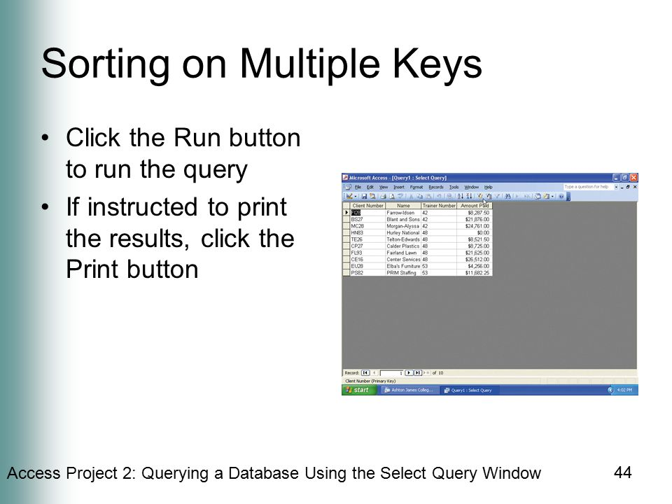 Access Project 2: Querying a Database Using the Select Query Window 44 Sorting on Multiple Keys Click the Run button to run the query If instructed to print the results, click the Print button