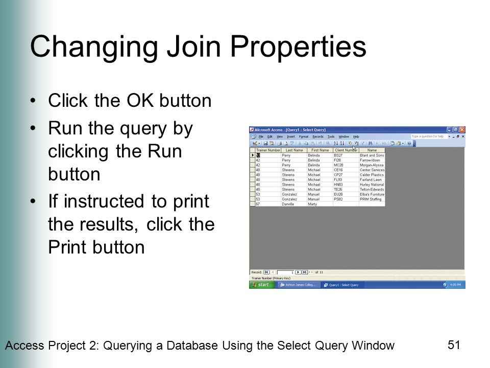 Access Project 2: Querying a Database Using the Select Query Window 51 Changing Join Properties Click the OK button Run the query by clicking the Run button If instructed to print the results, click the Print button