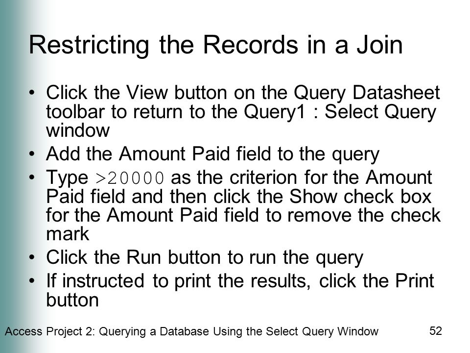 Access Project 2: Querying a Database Using the Select Query Window 52 Restricting the Records in a Join Click the View button on the Query Datasheet toolbar to return to the Query1 : Select Query window Add the Amount Paid field to the query Type >20000 as the criterion for the Amount Paid field and then click the Show check box for the Amount Paid field to remove the check mark Click the Run button to run the query If instructed to print the results, click the Print button