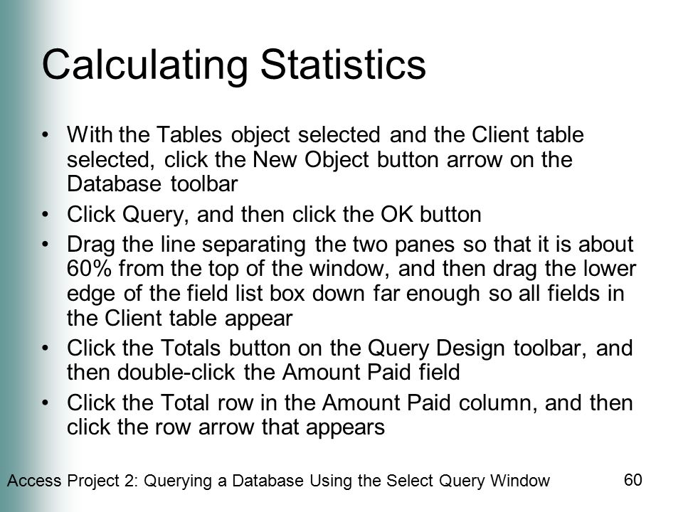 Access Project 2: Querying a Database Using the Select Query Window 60 Calculating Statistics With the Tables object selected and the Client table selected, click the New Object button arrow on the Database toolbar Click Query, and then click the OK button Drag the line separating the two panes so that it is about 60% from the top of the window, and then drag the lower edge of the field list box down far enough so all fields in the Client table appear Click the Totals button on the Query Design toolbar, and then double-click the Amount Paid field Click the Total row in the Amount Paid column, and then click the row arrow that appears
