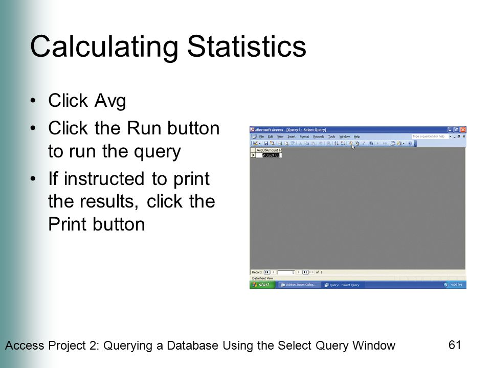 Access Project 2: Querying a Database Using the Select Query Window 61 Calculating Statistics Click Avg Click the Run button to run the query If instructed to print the results, click the Print button