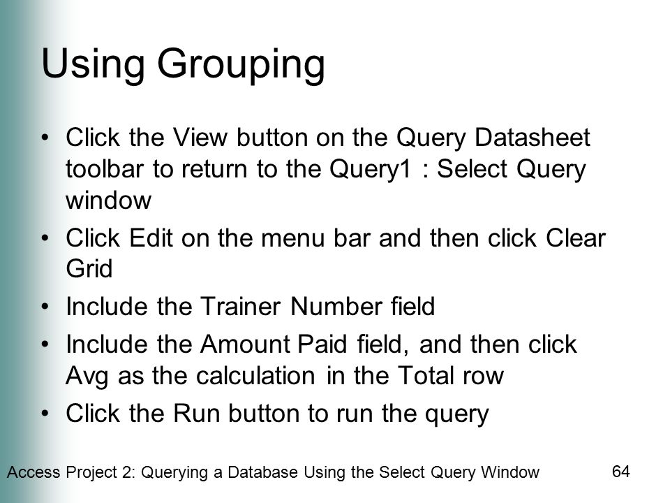 Access Project 2: Querying a Database Using the Select Query Window 64 Using Grouping Click the View button on the Query Datasheet toolbar to return to the Query1 : Select Query window Click Edit on the menu bar and then click Clear Grid Include the Trainer Number field Include the Amount Paid field, and then click Avg as the calculation in the Total row Click the Run button to run the query