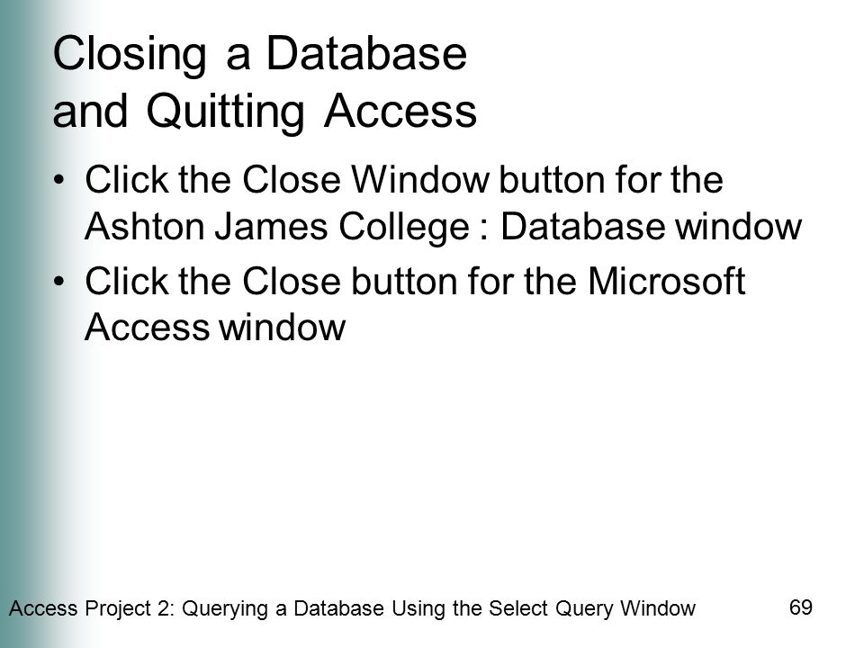 Access Project 2: Querying a Database Using the Select Query Window 69 Closing a Database and Quitting Access Click the Close Window button for the Ashton James College : Database window Click the Close button for the Microsoft Access window
