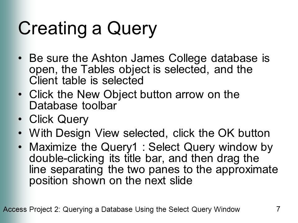 Access Project 2: Querying a Database Using the Select Query Window 7 Creating a Query Be sure the Ashton James College database is open, the Tables object is selected, and the Client table is selected Click the New Object button arrow on the Database toolbar Click Query With Design View selected, click the OK button Maximize the Query1 : Select Query window by double-clicking its title bar, and then drag the line separating the two panes to the approximate position shown on the next slide
