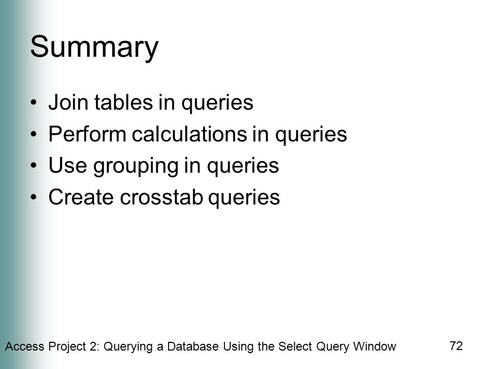 Access Project 2: Querying a Database Using the Select Query Window 72 Summary Join tables in queries Perform calculations in queries Use grouping in queries Create crosstab queries