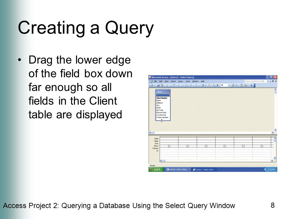 Access Project 2: Querying a Database Using the Select Query Window 8 Creating a Query Drag the lower edge of the field box down far enough so all fields in the Client table are displayed