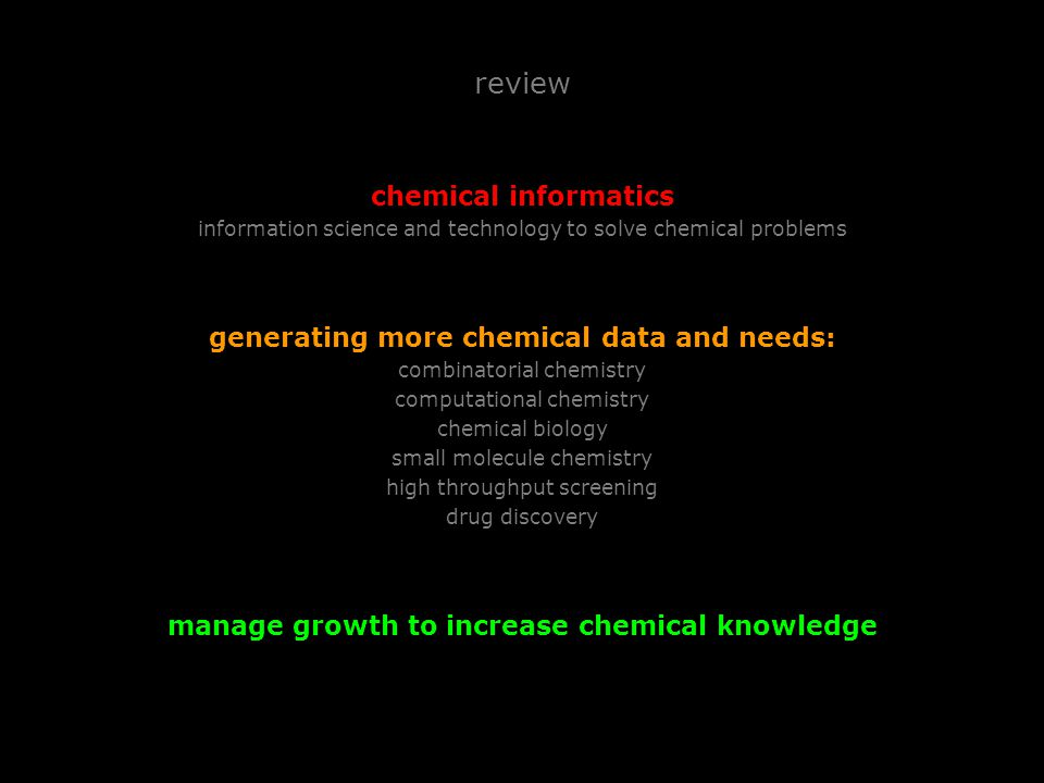 review chemical informatics information science and technology to solve chemical problems generating more chemical data and needs: combinatorial chemistry computational chemistry chemical biology small molecule chemistry high throughput screening drug discovery manage growth to increase chemical knowledge