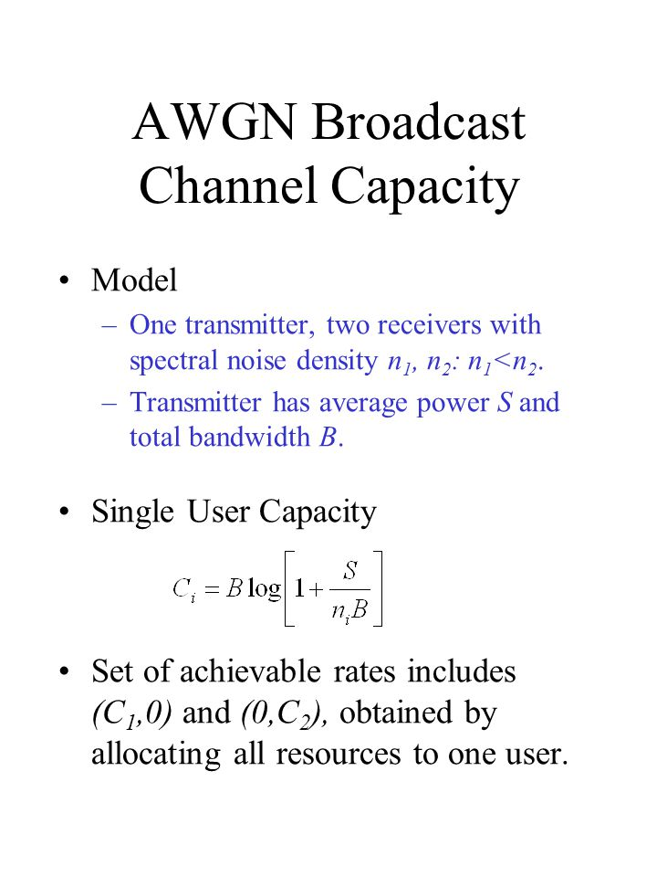 AWGN Broadcast Channel Capacity Model –One transmitter, two receivers with spectral noise density n 1, n 2 : n 1 <n 2.