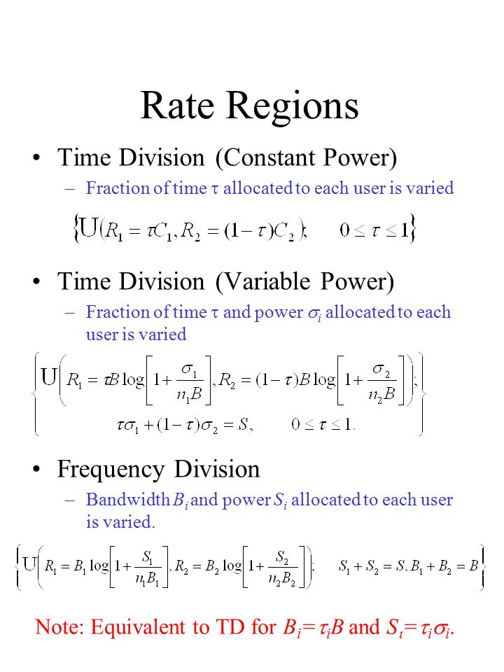 Rate Regions Time Division (Constant Power) –Fraction of time  allocated to each user is varied Time Division (Variable Power) –Fraction of time  and power  i  allocated to each user is varied Frequency Division –Bandwidth B i and power S i allocated to each user is varied.