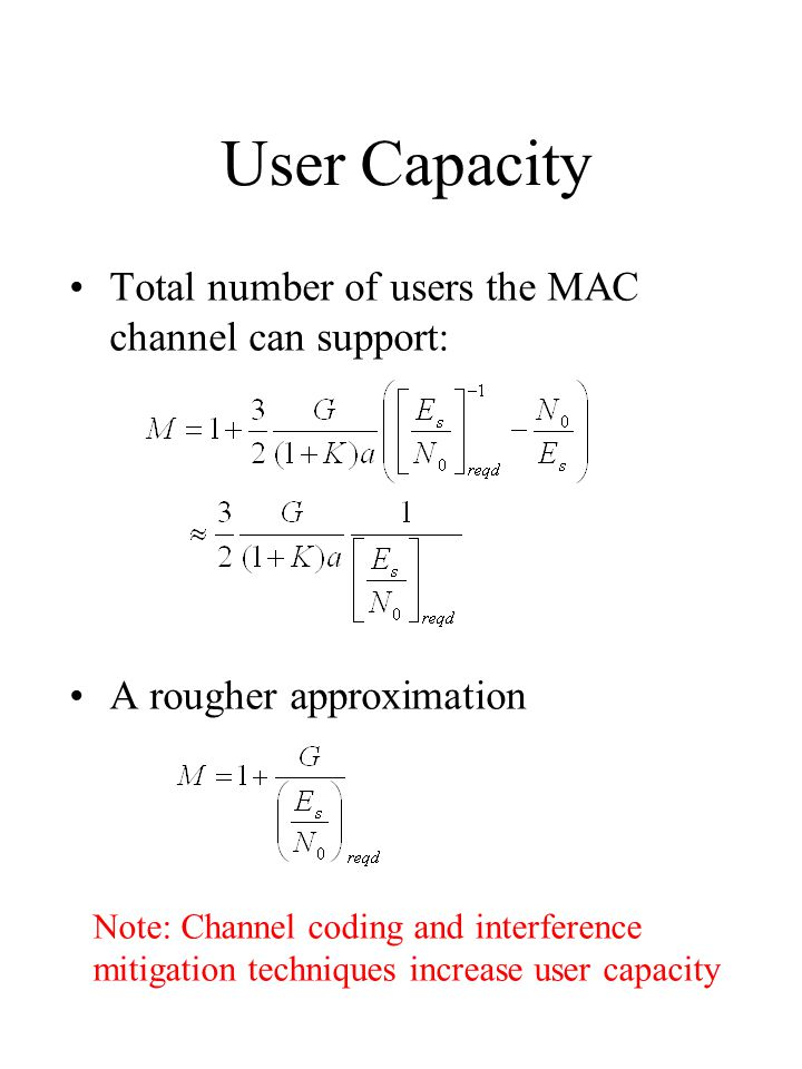 User Capacity Total number of users the MAC channel can support: A rougher approximation Note: Channel coding and interference mitigation techniques increase user capacity